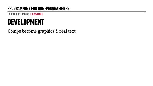 PROGRAMMING FOR NON-PROGRAMMERS[ 1. PLAN ] [ 2. DESIGN ] [ 3. DEVELOP ]DEVELOPMENTComps become graphics & real text32