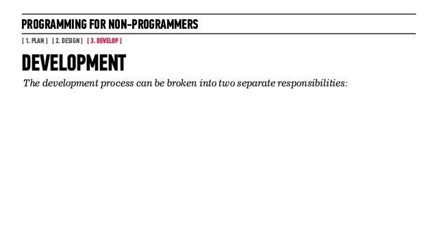 PROGRAMMING FOR NON-PROGRAMMERS[ 1. PLAN ] [ 2. DESIGN ] [ 3. DEVELOP ]DEVELOPMENT34The development process can be broken ...