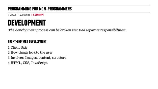 PROGRAMMING FOR NON-PROGRAMMERS[ 1. PLAN ] [ 2. DESIGN ] [ 3. DEVELOP ]FRONT-END WEB DEVELOPMENT1.Client Side2.How things ...