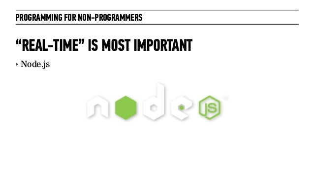 """PROGRAMMING FOR NON-PROGRAMMERS""""REAL-TIME"""" IS MOST IMPORTANT‣ Node.js"""