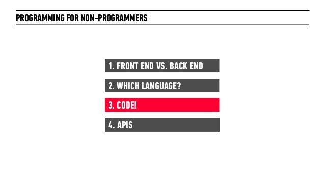 PROGRAMMING FOR NON-PROGRAMMERS1. FRONT END VS. BACK END2. WHICH LANGUAGE?3. CODE!4. APIS