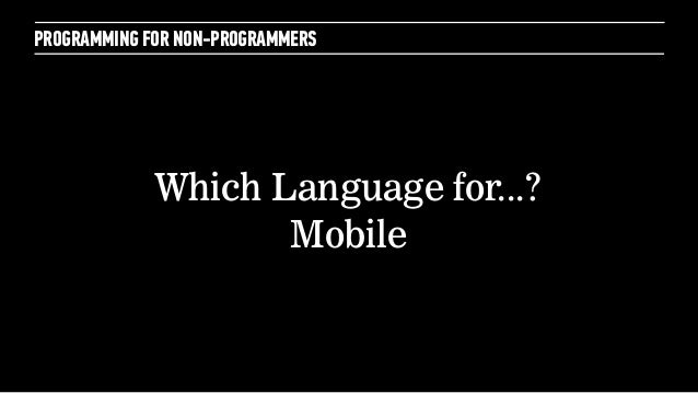 PROGRAMMING FOR NON-PROGRAMMERSWhich Language for...?Mobile