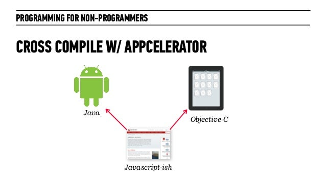 PROGRAMMING FOR NON-PROGRAMMERSCROSS COMPILE W/ APPCELERATORJavascript-ishObjective-CJava