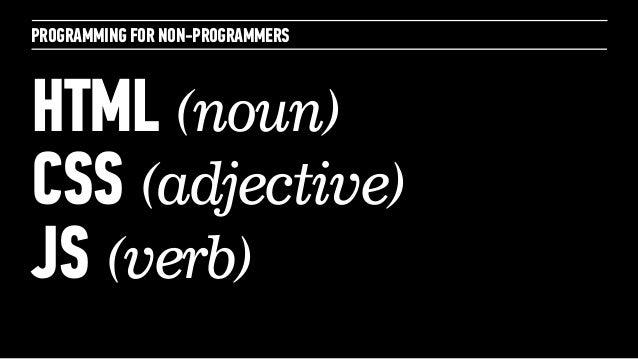 PROGRAMMING FOR NON-PROGRAMMERSHTML (noun)CSS (adjective)JS (verb)