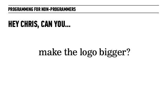 PROGRAMMING FOR NON-PROGRAMMERSHEY CHRIS, CAN YOU...make the logo bigger?