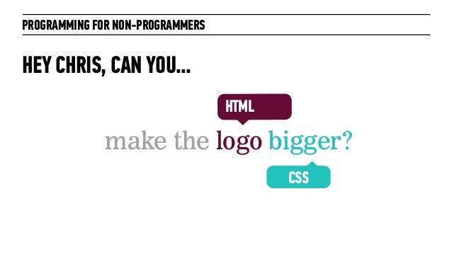 PROGRAMMING FOR NON-PROGRAMMERSHEY CHRIS, CAN YOU...make the logo bigger?CSSHTML