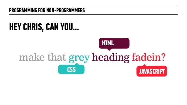 PROGRAMMING FOR NON-PROGRAMMERSHEY CHRIS, CAN YOU...make that grey heading fadein?JAVASCRIPTHTMLCSS
