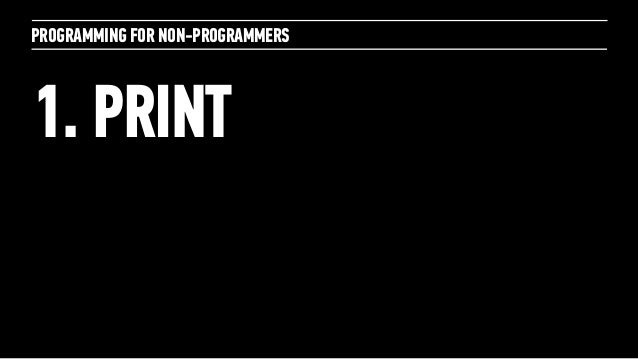 PROGRAMMING FOR NON-PROGRAMMERS1. PRINT