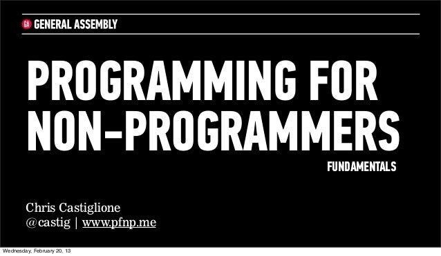 PROGRAMMING FOR        NON-PROGRAMMERS         FUNDAMENTALS        Chris Castiglione        @castig   www.pfnp.meWednesday...