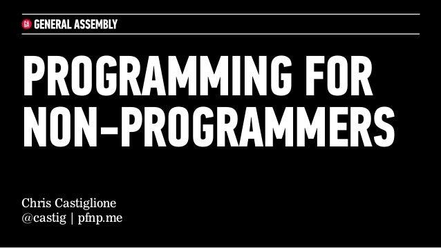 PROGRAMMING FORNON-PROGRAMMERSChris Castiglione@castig | pfnp.me