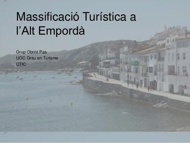 Massificació Turística a l'Alt Empordà Grup Obrint Pas UOC Grau en Turisme CTIC