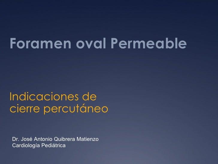 Foramen oval Permeable Indicaciones de cierre percutáneo Dr. José Antonio Quibrera Matienzo Cardiología Pediátrica