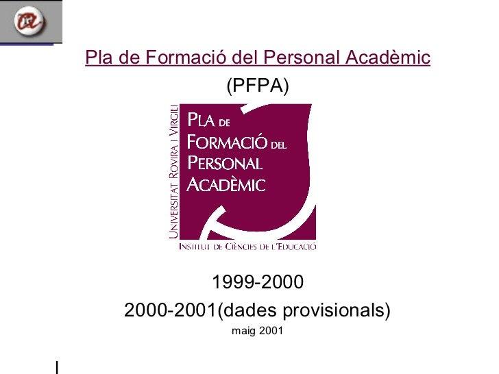 <ul><li>Pla de Formació del Personal Acadèmic </li></ul><ul><li>(PFPA) </li></ul><ul><li>1999-2000 </li></ul><ul><li>2000-...