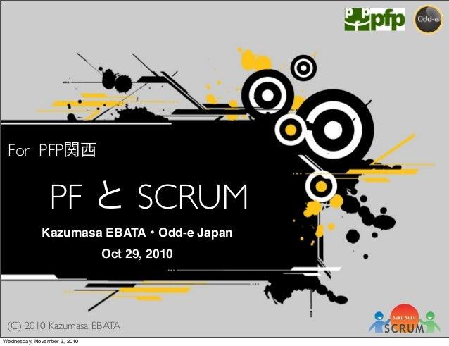(C) 2010 Kazumasa EBATA For PFP関西 PF と SCRUM Kazumasa EBATA・Odd-e Japan Oct 29, 2010 Wednesday, November 3, 2010