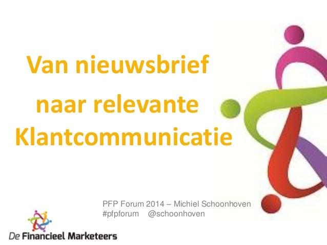Van nieuwsbrief naar relevante Klantcommunicatie PFP Forum 2014 – Michiel Schoonhoven #pfpforum @schoonhoven