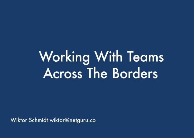 WorkingWithTeams AcrossTheBorders WiktorSchmidtwiktor@netguru.co