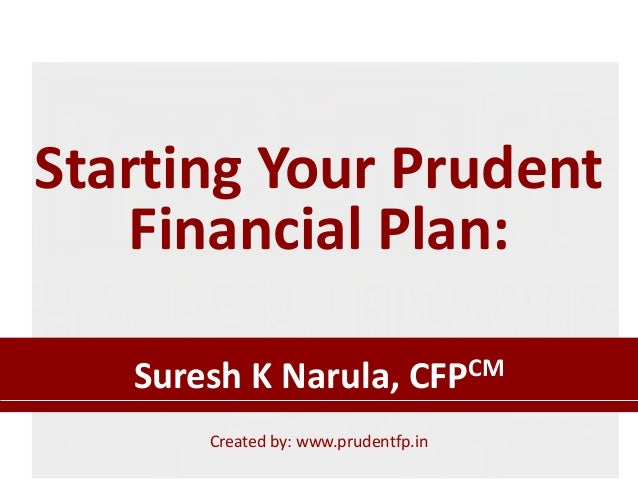 Starting Your Prudent Financial Plan: Suresh K Narula, CFPCM Created by: www.prudentfp.in
