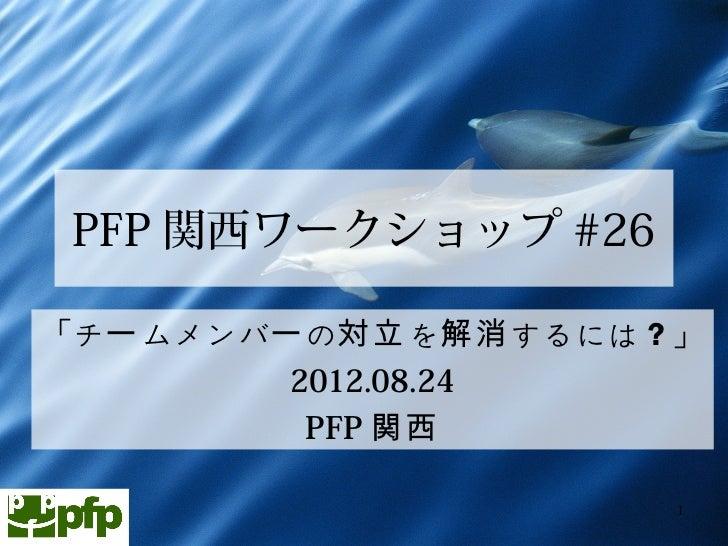 PFP 関西ワークショップ #26「チー ムメンバー の対立 を解消 するには?」         2012.08.24          PFP 関西                       1