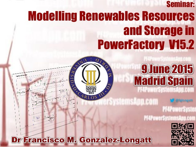 Seminar:ModellingRenewablesResourcesandStorageinPowerFactoryV15.2 Prof Francisco M. Gonzalez-Longatt PhD | fglongatt@fglon...