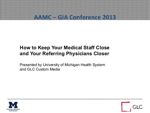 AAMC – GIA Conference 2013  How to Keep Your Medical Staff Closeand Your Referring Physicians CloserPresen...