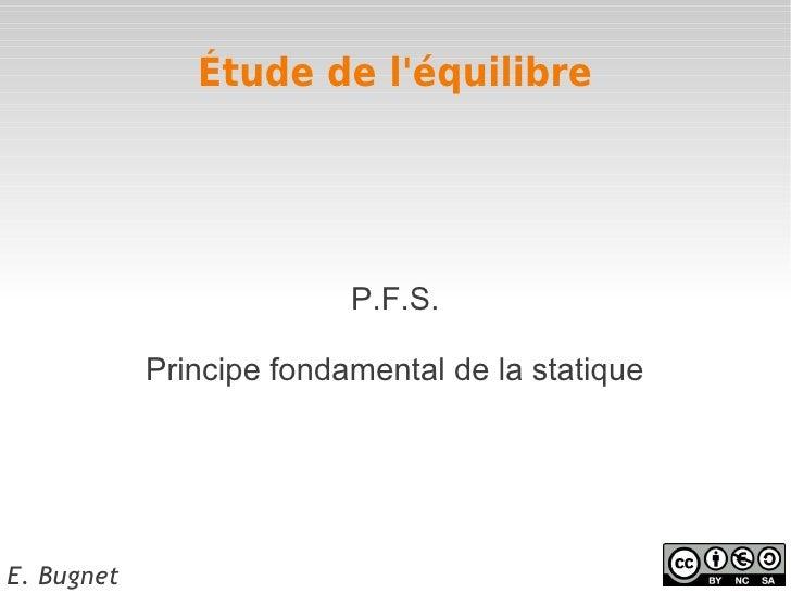 Étude de léquilibre                          P.F.S.            Principe fondamental de la statiqueE. Bugnet