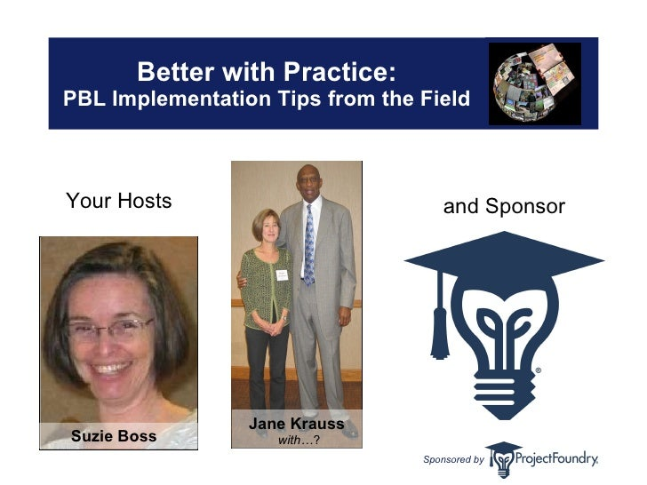 Better with Practice: PBL Implementation Tips from the Field Your Hosts Suzie Boss   Jane Krauss   with… ? and Sponsor