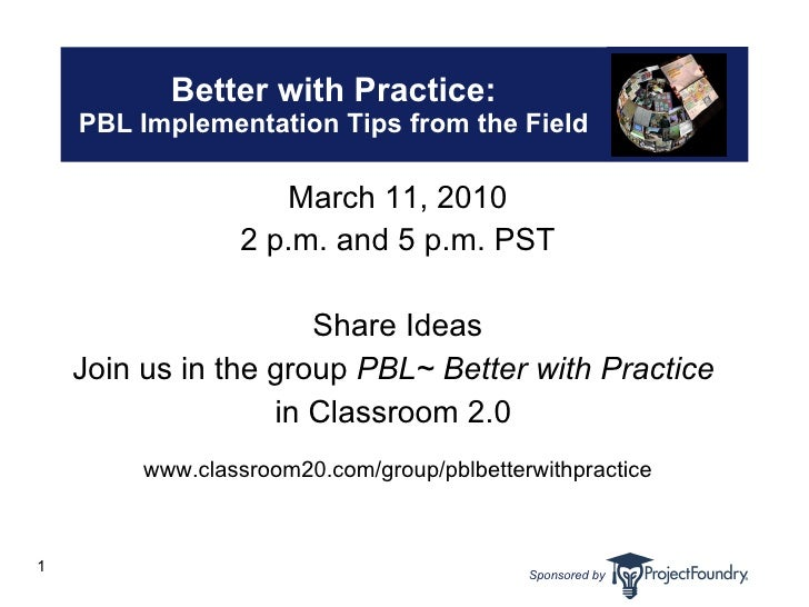 Better with Practice: PBL Implementation Tips from the Field <ul><li>March 11, 2010 </li></ul><ul><li>2 p.m. and 5 p.m. PS...
