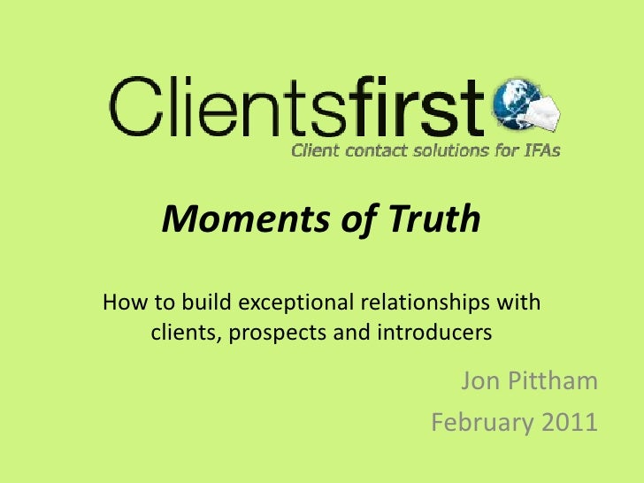 Moments of TruthHow to build exceptional relationships with clients, prospects and introducers<br />Jon Pittham <br />Febr...