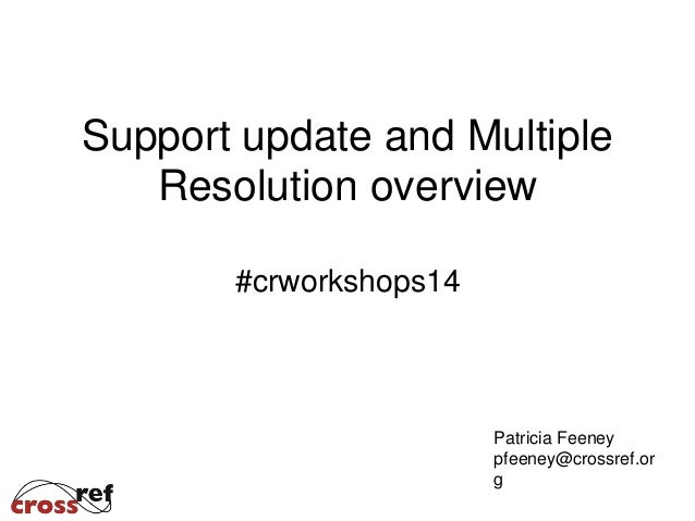 Support update and Multiple Resolution overview #crworkshops14 Patricia Feeney pfeeney@crossref.or g
