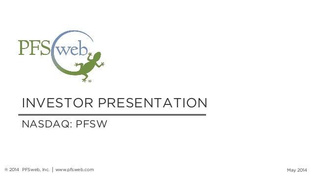 INVESTOR PRESENTATION May 2014 NASDAQ: PFSW ® 2014 PFSweb, Inc. │ www.pfsweb.com