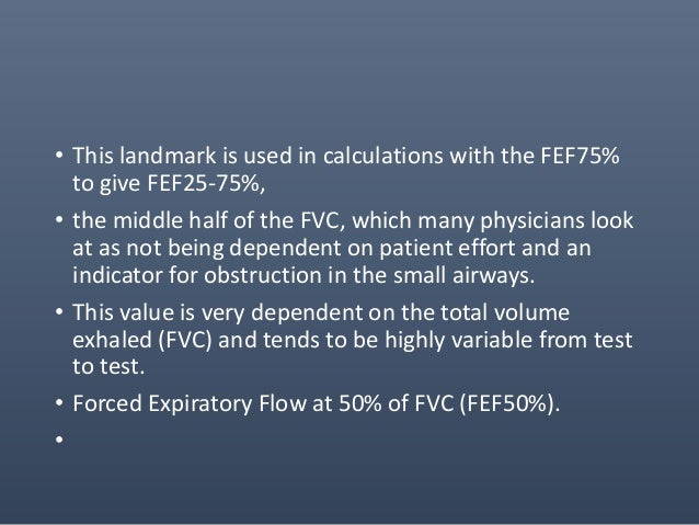 • The FEF50% is the flow rate at the 50% point of the total volume (FVC) exhaled. • This landmark is at the midpoint of th...
