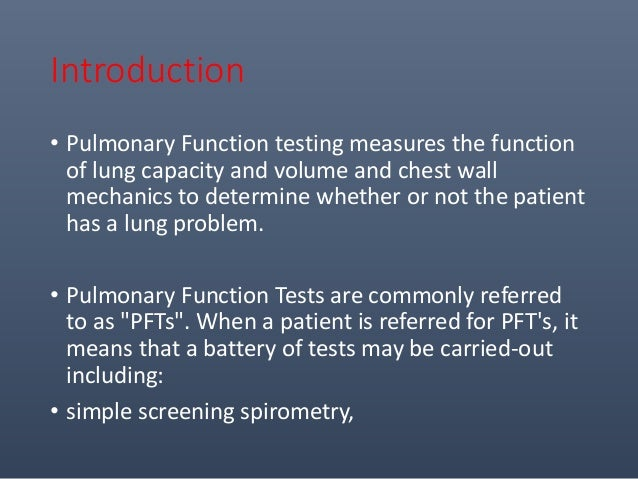 Introduction • Pulmonary Function testing measures the function of lung capacity and volume and chest wall mechanics to de...