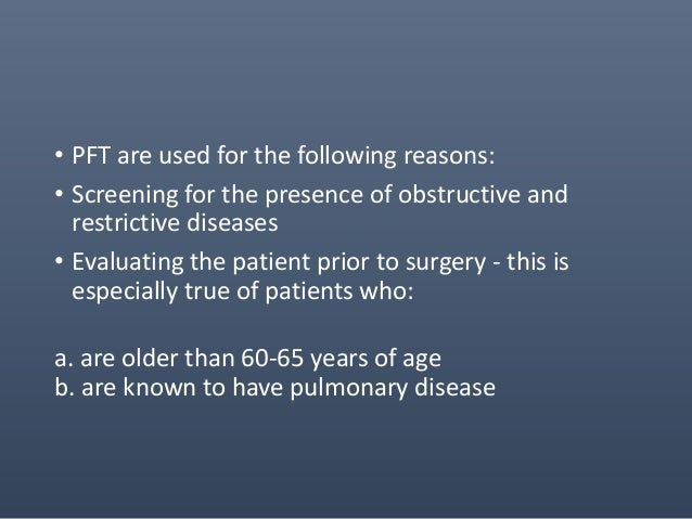 • PFT are used for the following reasons: • Screening for the presence of obstructive and restrictive diseases • Evaluatin...
