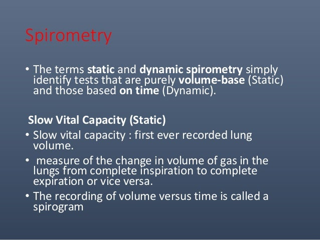 Spirometry • The terms static and dynamic spirometry simply identify tests that are purely volume-base (Static) and those ...