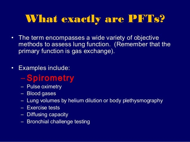 What exactly are PFTs?• The term encompasses a wide variety of objective  methods to assess lung function. (Remember that ...