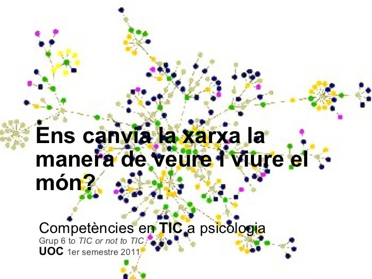 Ens canvia la xarxa la manera de veure i viure el món? Competències en  TIC  a psicologia Grup 6 t o TIC or not to TIC UOC...