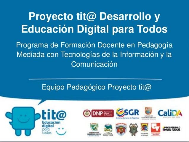 Proyecto tit@ Desarrollo y  Educación Digital para Todos  Programa de Formación Docente en Pedagogía  Mediada con Tecnolog...