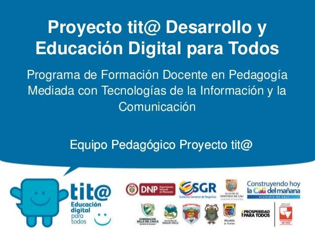 Equipo Pedagógico Proyecto tit@ Proyecto tit@ Desarrollo y Educación Digital para Todos Programa de Formación Docente en P...