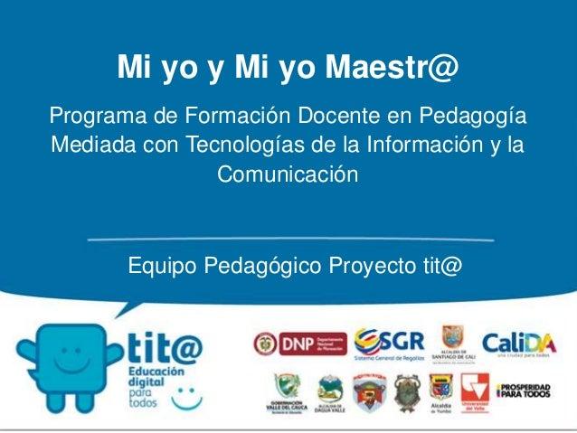 Mi yo y Mi yo Maestr@  Programa de Formación Docente en Pedagogía  Mediada con Tecnologías de la Información y la  Comunic...