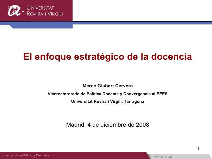 El enfoque estratégico de la docencia Mercè Gisbert Cervera Vicerectororado de Política Docente y Convergencia al EEES Uni...