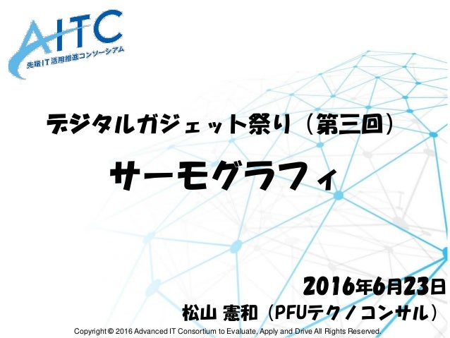 Copyright © 2016 Advanced IT Consortium to Evaluate, Apply and Drive All Rights Reserved. デジタルガジェット祭り(第三回) サーモグラフィ 2016年6月...