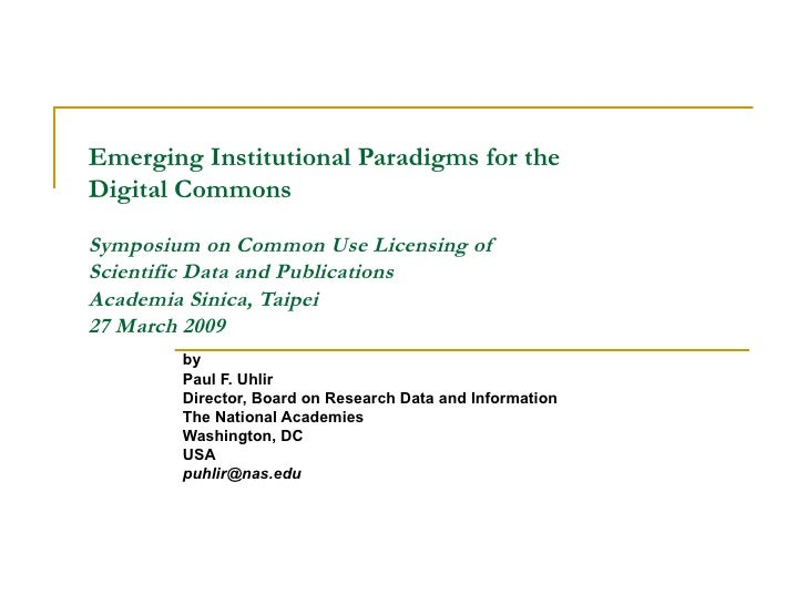 Emerging Institutional Paradigms for the  Digital Commons Symposium on Common Use Licensing of  Scientific Data and Public...