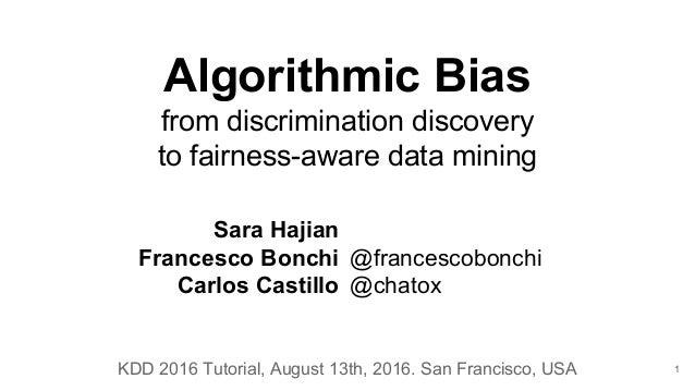Algorithmic Bias from discrimination discovery to fairness-aware data mining Sara Hajian Francesco Bonchi Carlos Castillo ...