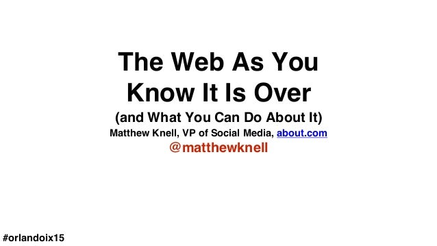 The Web As You Know It Is Over Matthew Knell, VP of Social Media, about.com @matthewknell (and What You Can Do About It) #...