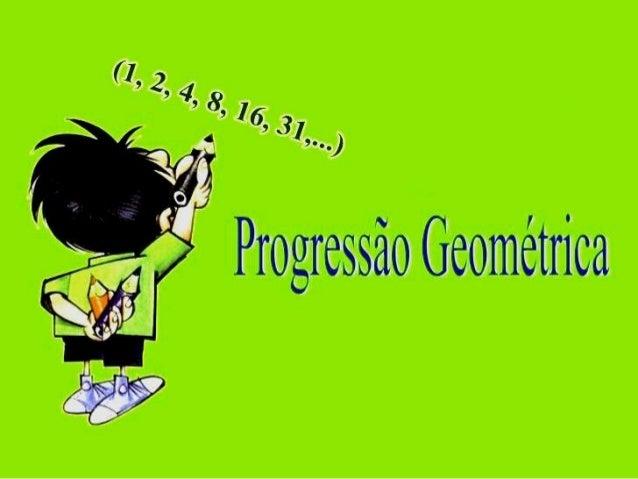 O QUE É PROGRESSÃO GEOMÉTRICA? Uma Progressão Geométrica (PG) é uma sequência de números onde cada termo (exceto o primeir...
