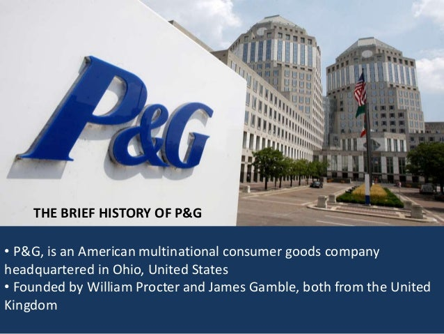 a brief history of the procter gamble company founded in ohio in 1905 The procter & gamble company was incorporated in ohio in 1905, having been built from a business founded in 1837 by william procter and james gamble today, the company manufactures and markets a broad range of consumer products in many countries throughout the world.
