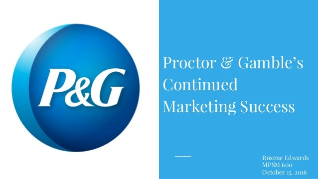 Roxene Edwards MPSM 600 October 15, 2016 Proctor & Gamble's Continued Marketing Success