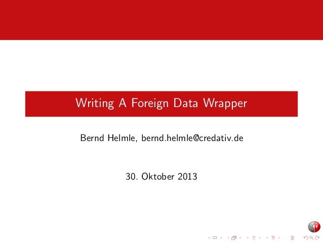 Writing A Foreign Data Wrapper Bernd Helmle, bernd.helmle@credativ.de  30. Oktober 2013
