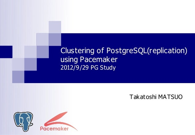 Clustering of PostgreSQL(replication)using Pacemaker2012/9/29 PG Study                     Takatoshi MATSUO
