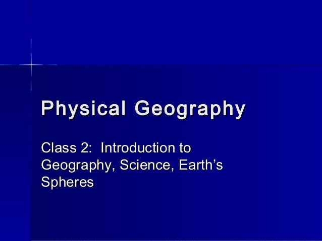 Physical GeographyPhysical Geography Class 2: Introduction toClass 2: Introduction to Geography, Science, Earth'sGeography...